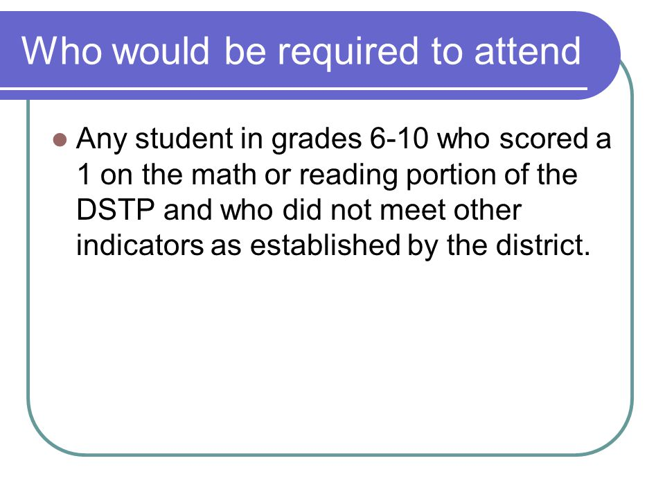 Who would be required to attend Any student in grades 6-10 who scored a 1 on the math or reading portion of the DSTP and who did not meet other indicators as established by the district.