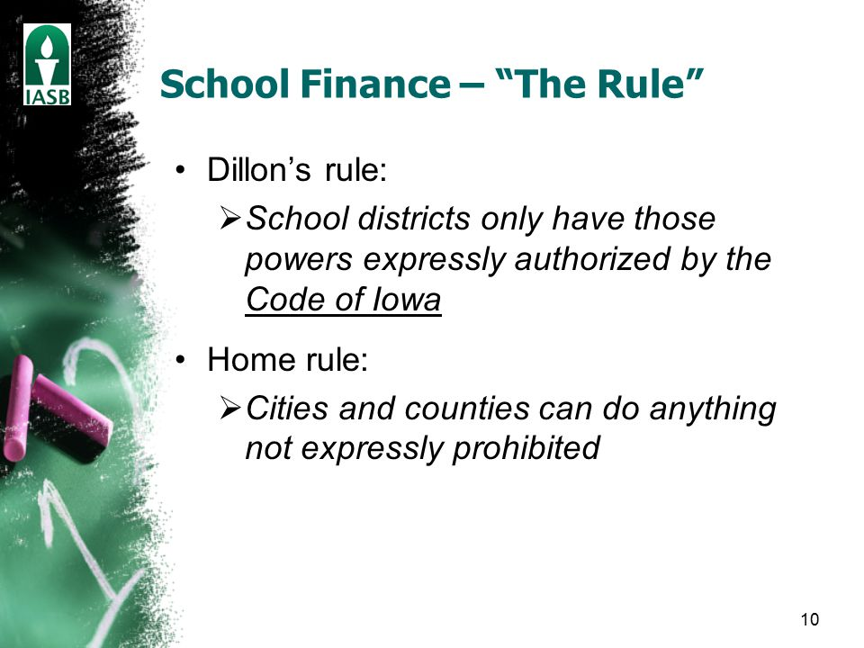 10 School Finance – The Rule Dillon's rule:  School districts only have those powers expressly authorized by the Code of Iowa Home rule:  Cities and counties can do anything not expressly prohibited