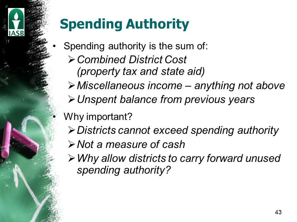 43 Spending Authority Spending authority is the sum of:  Combined District Cost (property tax and state aid)  Miscellaneous income – anything not above  Unspent balance from previous years Why important.
