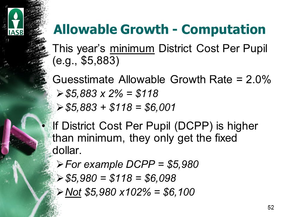 52 Allowable Growth - Computation This year's minimum District Cost Per Pupil (e.g., $5,883) Guesstimate Allowable Growth Rate = 2.0%  $5,883 x 2% = $118  $5,883 + $118 = $6,001 If District Cost Per Pupil (DCPP) is higher than minimum, they only get the fixed dollar.