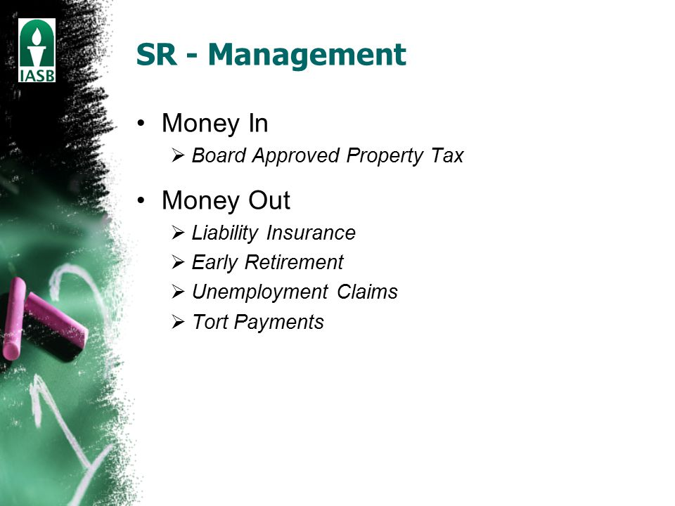 SR - Management Money In  Board Approved Property Tax Money Out  Liability Insurance  Early Retirement  Unemployment Claims  Tort Payments