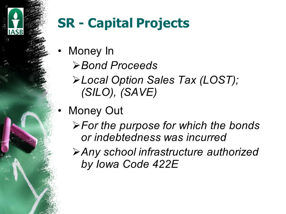 SR - Capital Projects Money In  Bond Proceeds  Local Option Sales Tax (LOST); (SILO), (SAVE) Money Out  For the purpose for which the bonds or indebtedness was incurred  Any school infrastructure authorized by Iowa Code 422E