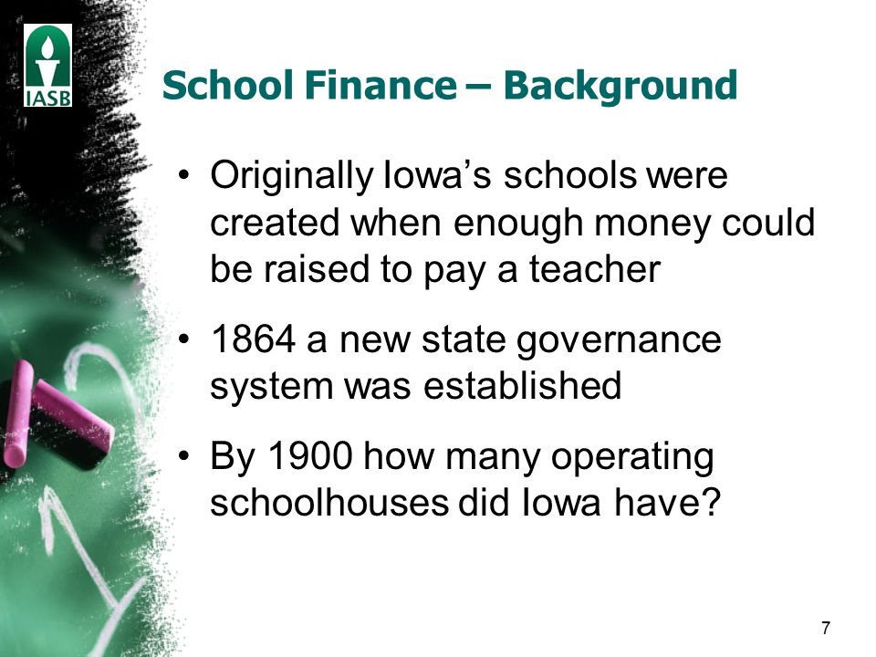 7 School Finance – Background Originally Iowa's schools were created when enough money could be raised to pay a teacher 1864 a new state governance system was established By 1900 how many operating schoolhouses did Iowa have