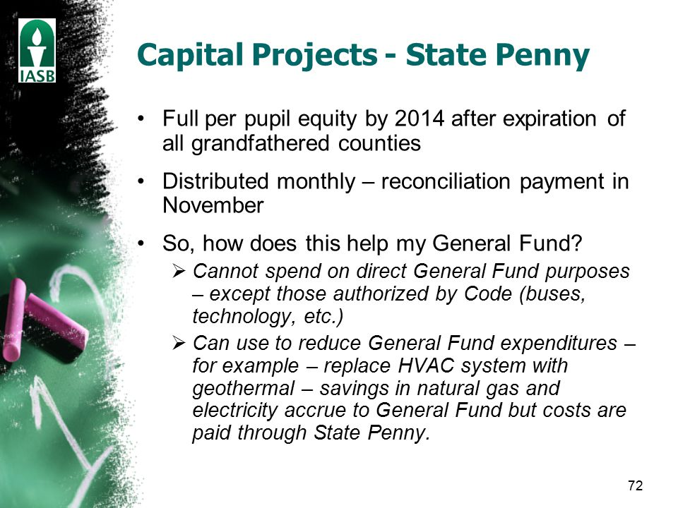 72 Capital Projects - State Penny Full per pupil equity by 2014 after expiration of all grandfathered counties Distributed monthly – reconciliation payment in November So, how does this help my General Fund.