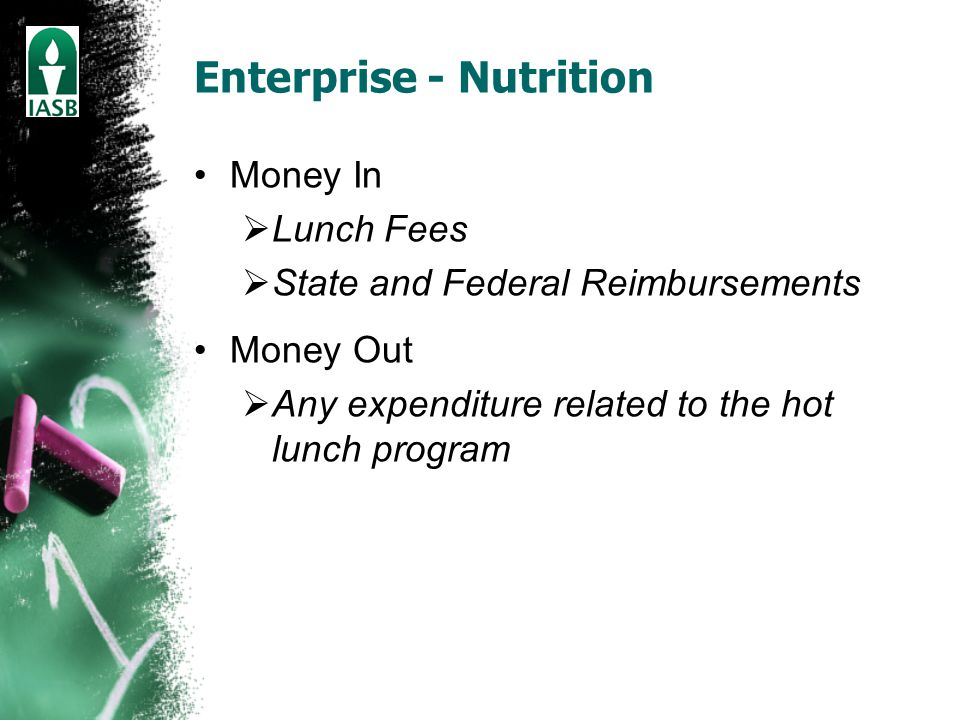 Enterprise - Nutrition Money In  Lunch Fees  State and Federal Reimbursements Money Out  Any expenditure related to the hot lunch program