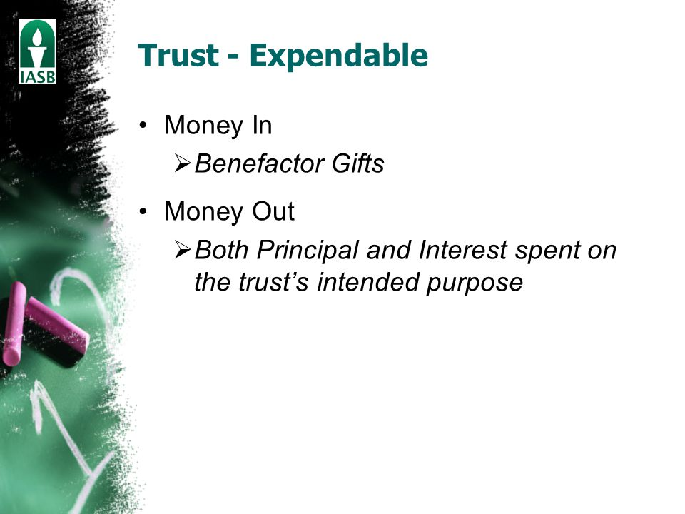 Trust - Expendable Money In  Benefactor Gifts Money Out  Both Principal and Interest spent on the trust's intended purpose
