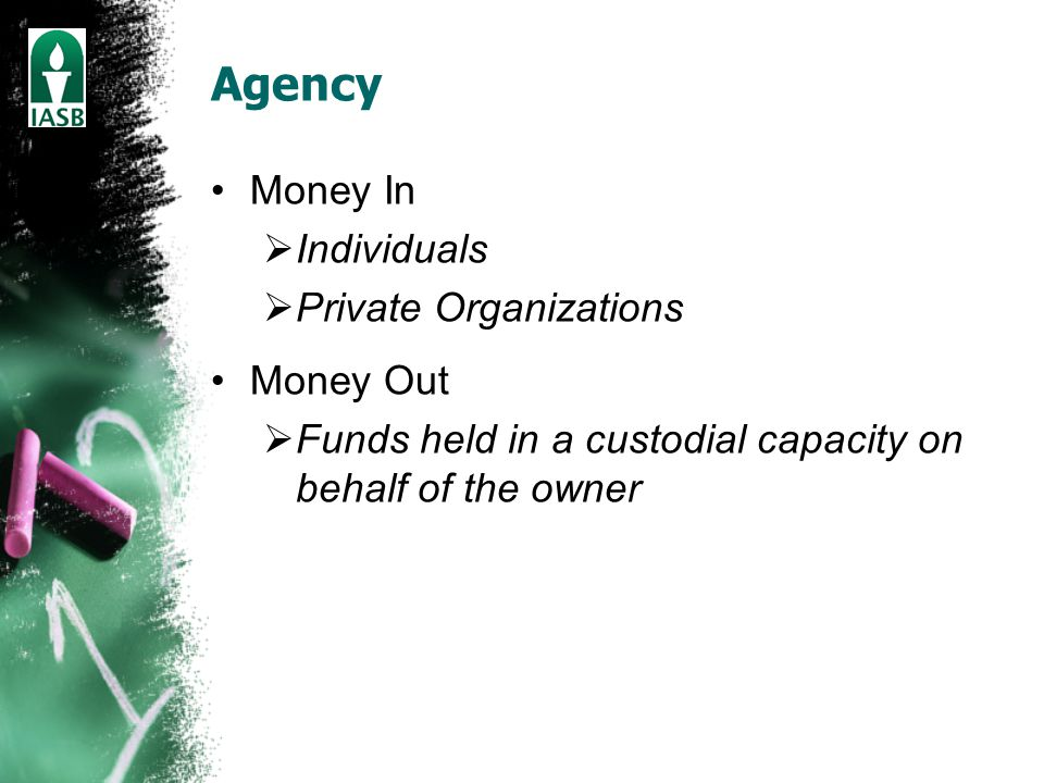 Agency Money In  Individuals  Private Organizations Money Out  Funds held in a custodial capacity on behalf of the owner