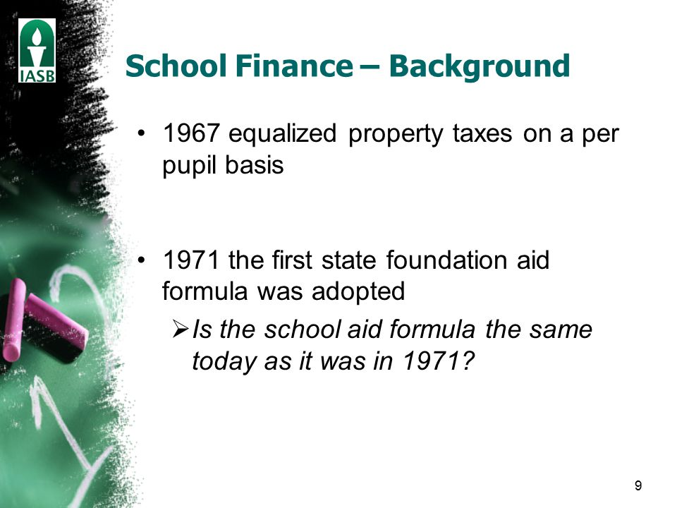 9 School Finance – Background 1967 equalized property taxes on a per pupil basis 1971 the first state foundation aid formula was adopted  Is the school aid formula the same today as it was in 1971