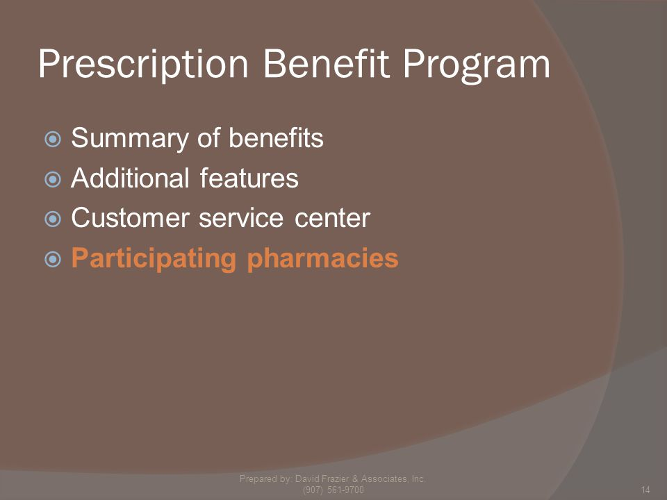 Prescription Benefit Program  Summary of benefits  Additional features  Customer service center  Participating pharmacies 14 Prepared by: David Frazier & Associates, Inc.