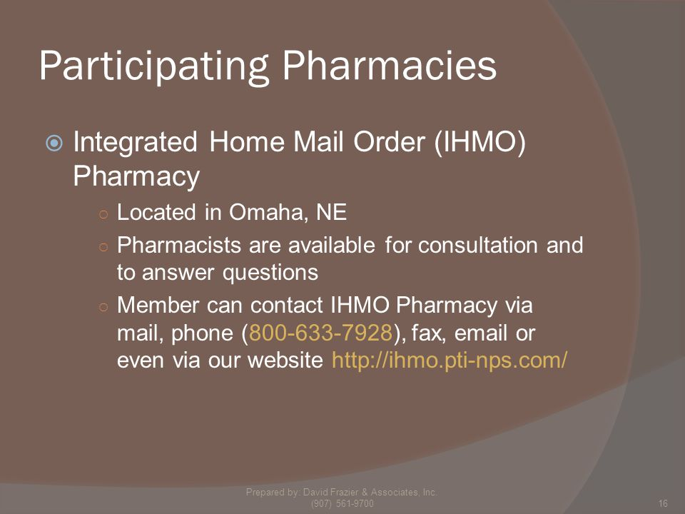 Participating Pharmacies  Integrated Home Mail Order (IHMO) Pharmacy ○ Located in Omaha, NE ○ Pharmacists are available for consultation and to answer questions ○ Member can contact IHMO Pharmacy via mail, phone (800-633-7928), fax, email or even via our website http://ihmo.pti-nps.com/ 16 Prepared by: David Frazier & Associates, Inc.