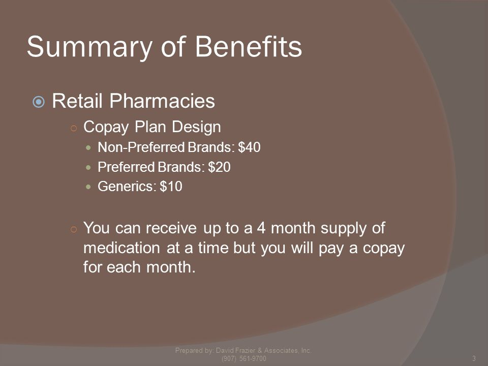 Summary of Benefits  Retail Pharmacies ○ Copay Plan Design Non-Preferred Brands: $40 Preferred Brands: $20 Generics: $10 ○ You can receive up to a 4 month supply of medication at a time but you will pay a copay for each month.