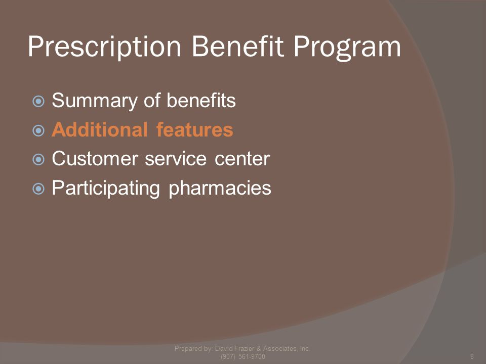 Prescription Benefit Program  Summary of benefits  Additional features  Customer service center  Participating pharmacies 8 Prepared by: David Frazier & Associates, Inc.