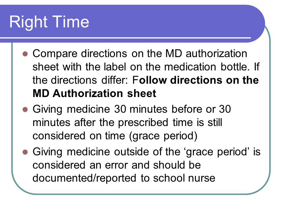 Right Time Compare directions on the MD authorization sheet with the label on the medication bottle. If the directions differ: Follow directions on th