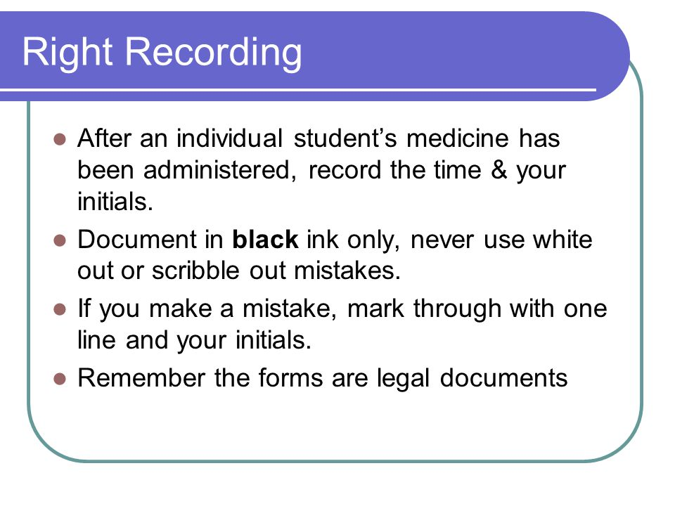 Right Recording After an individual student's medicine has been administered, record the time & your initials.