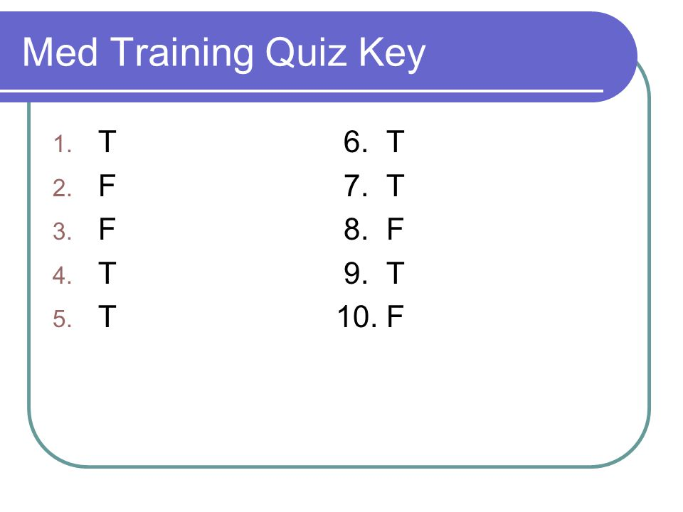Med Training Quiz Key 1. T 6. T 2. F 7. T 3. F 8. F 4. T 9. T 5. T 10. F