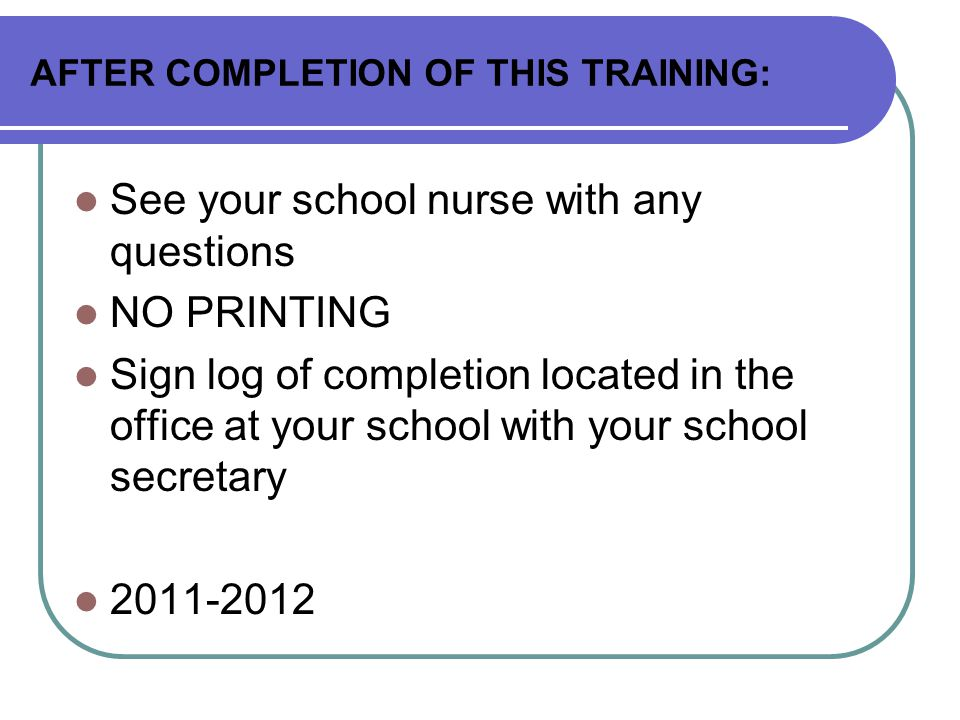 AFTER COMPLETION OF THIS TRAINING: See your school nurse with any questions NO PRINTING Sign log of completion located in the office at your school wi