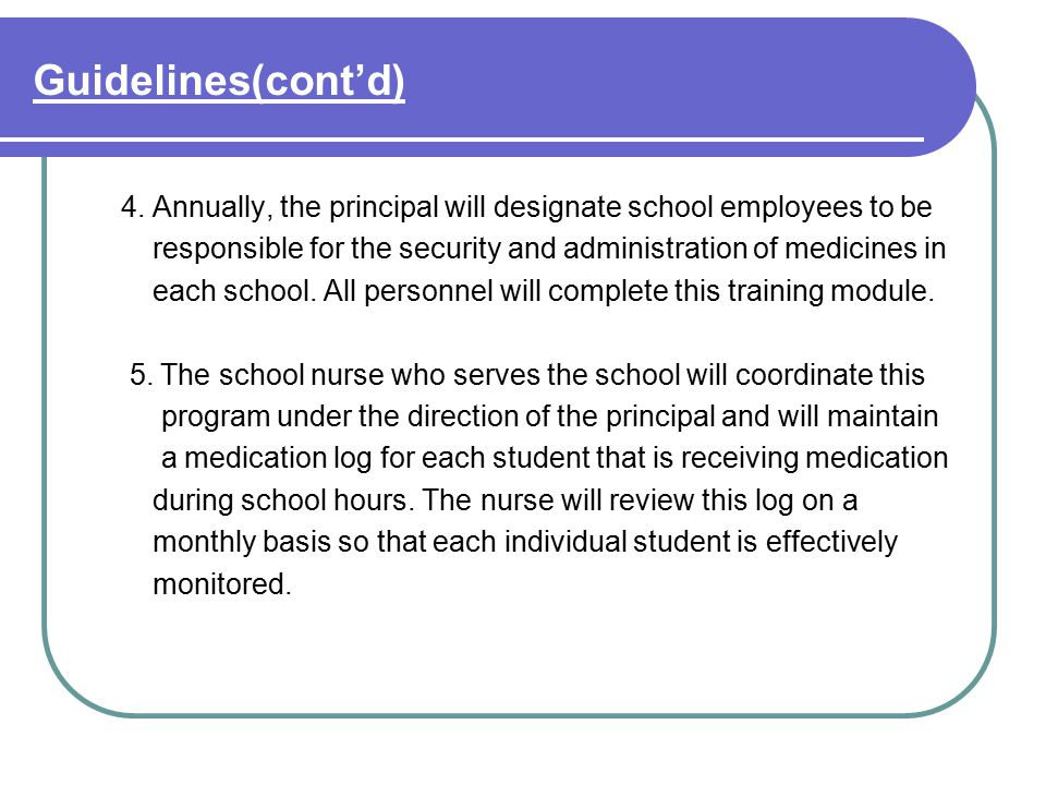 Guidelines(cont'd) 4. Annually, the principal will designate school employees to be responsible for the security and administration of medicines in ea