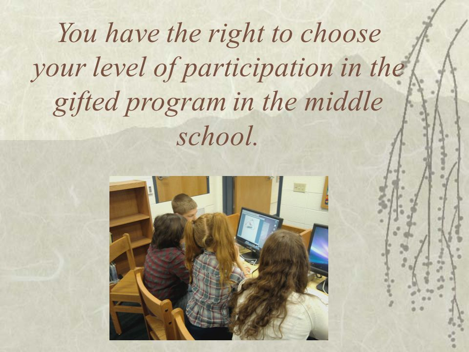 You have the right to choose your level of participation in the gifted program in the middle school..