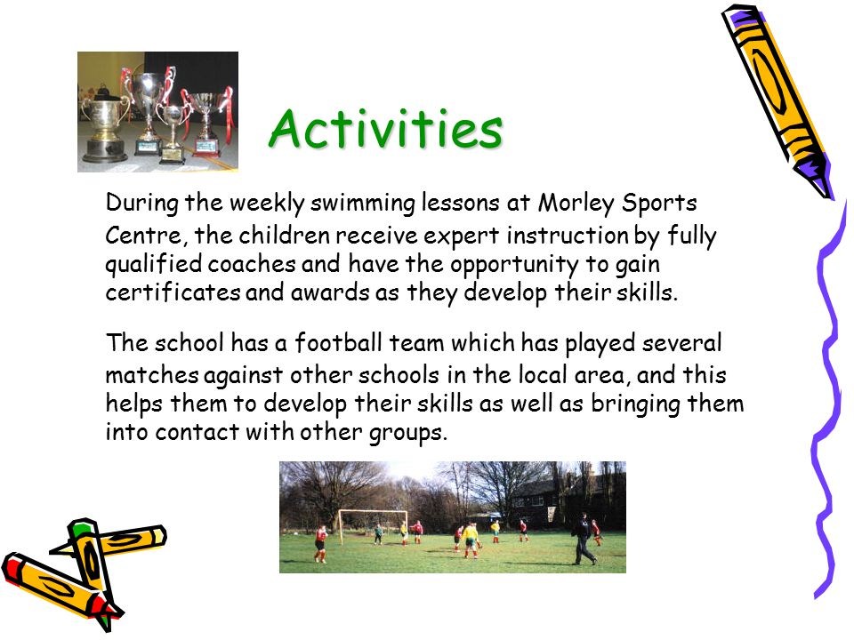 Activities During the weekly swimming lessons at Morley Sports Centre, the children receive expert instruction by fully qualified coaches and have the opportunity to gain certificates and awards as they develop their skills.