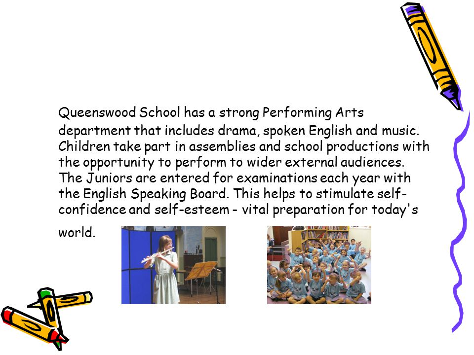Queenswood School has a strong Performing Arts department that includes drama, spoken English and music. Children take part in assemblies and school p