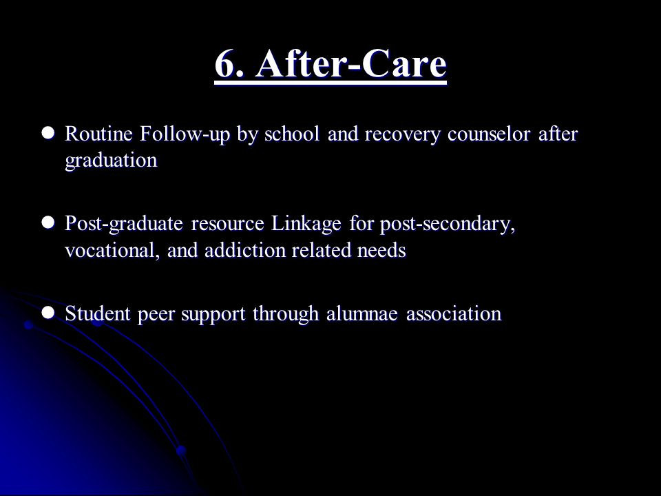 6. After-Care Routine Follow-up by school and recovery counselor after graduation Routine Follow-up by school and recovery counselor after graduation