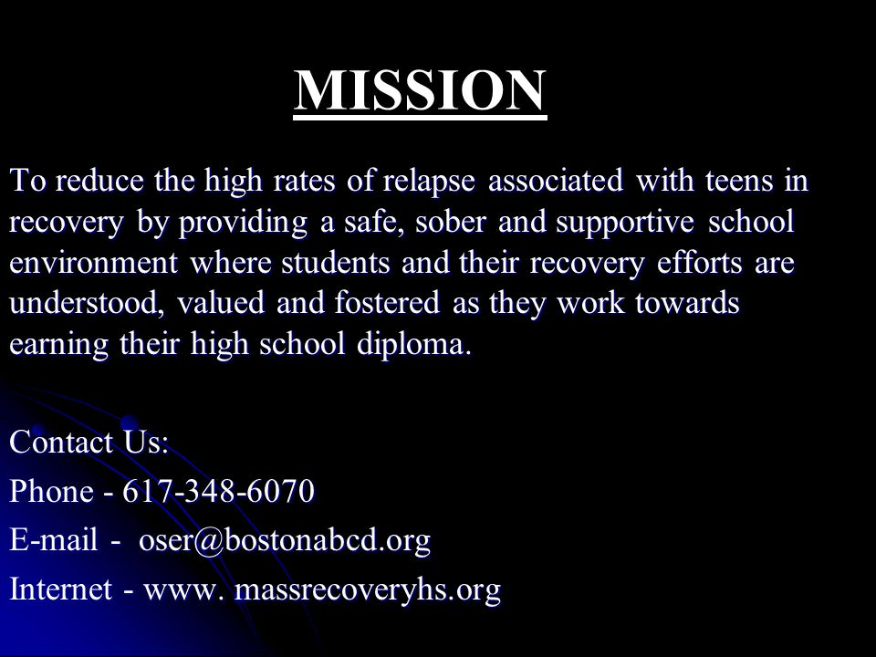 To reduce the high rates of relapse associated with teens in recovery by providing a safe, sober and supportive school environment where students and their recovery efforts are understood, valued and fostered as they work towards earning their high school diploma.