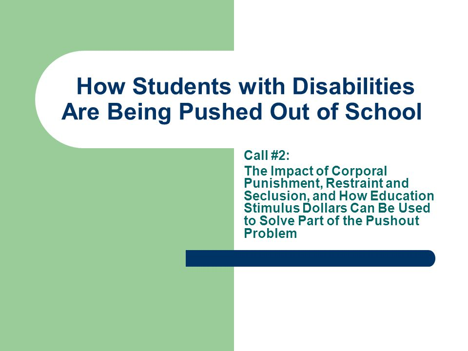 How Students with Disabilities Are Being Pushed Out of School Call #2: The Impact of Corporal Punishment, Restraint and Seclusion, and How Education Stimulus Dollars Can Be Used to Solve Part of the Pushout Problem
