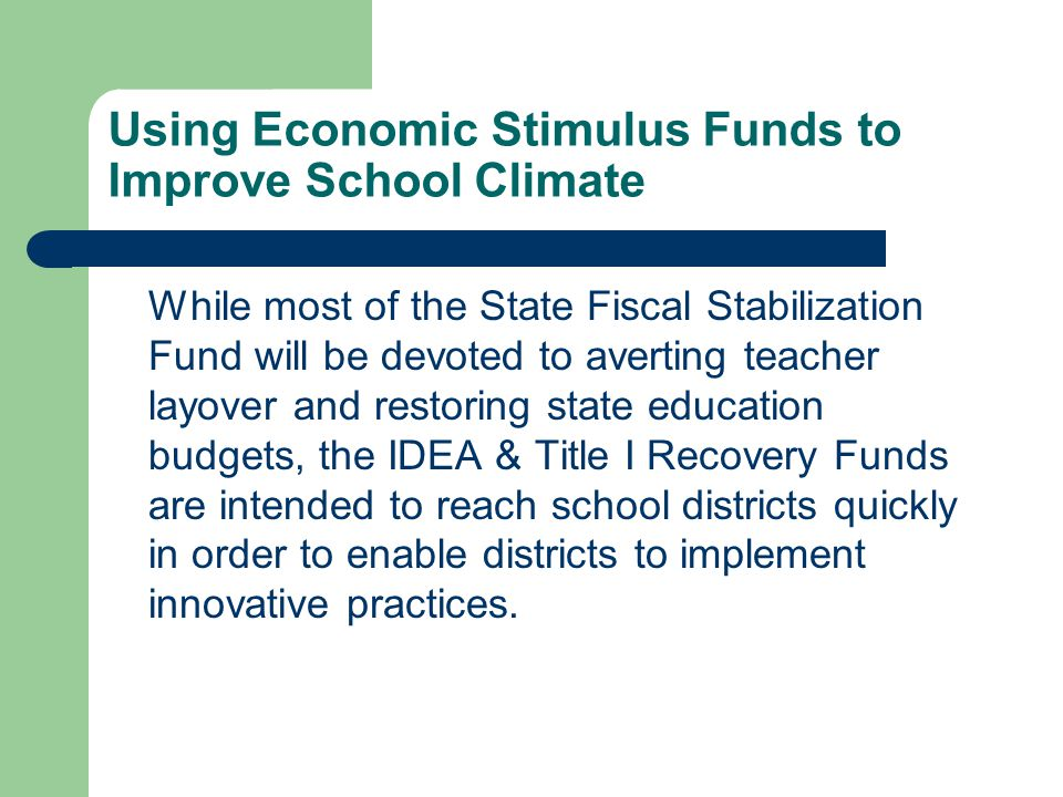 Using Economic Stimulus Funds to Improve School Climate While most of the State Fiscal Stabilization Fund will be devoted to averting teacher layover and restoring state education budgets, the IDEA & Title I Recovery Funds are intended to reach school districts quickly in order to enable districts to implement innovative practices.