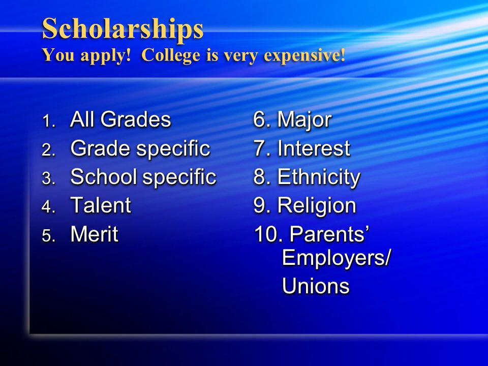Scholarships You apply. College is very expensive.
