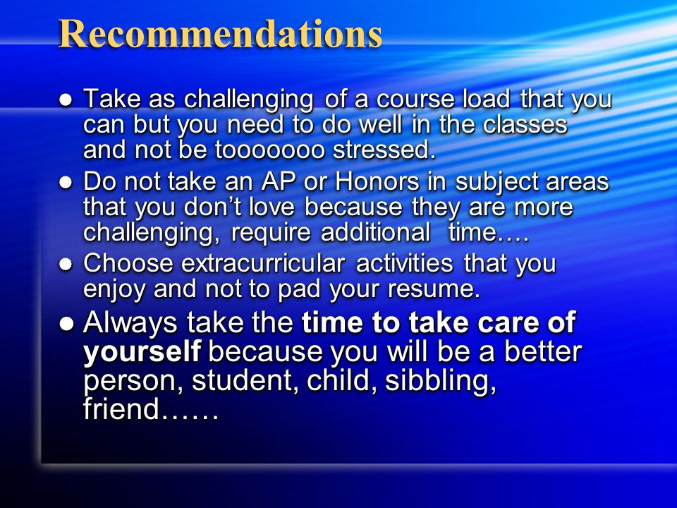 Recommendations Take as challenging of a course load that you can but you need to do well in the classes and not be tooooooo stressed.