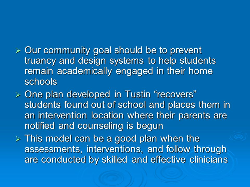  Our community goal should be to prevent truancy and design systems to help students remain academically engaged in their home schools  One plan developed in Tustin recovers students found out of school and places them in an intervention location where their parents are notified and counseling is begun  This model can be a good plan when the assessments, interventions, and follow through are conducted by skilled and effective clinicians
