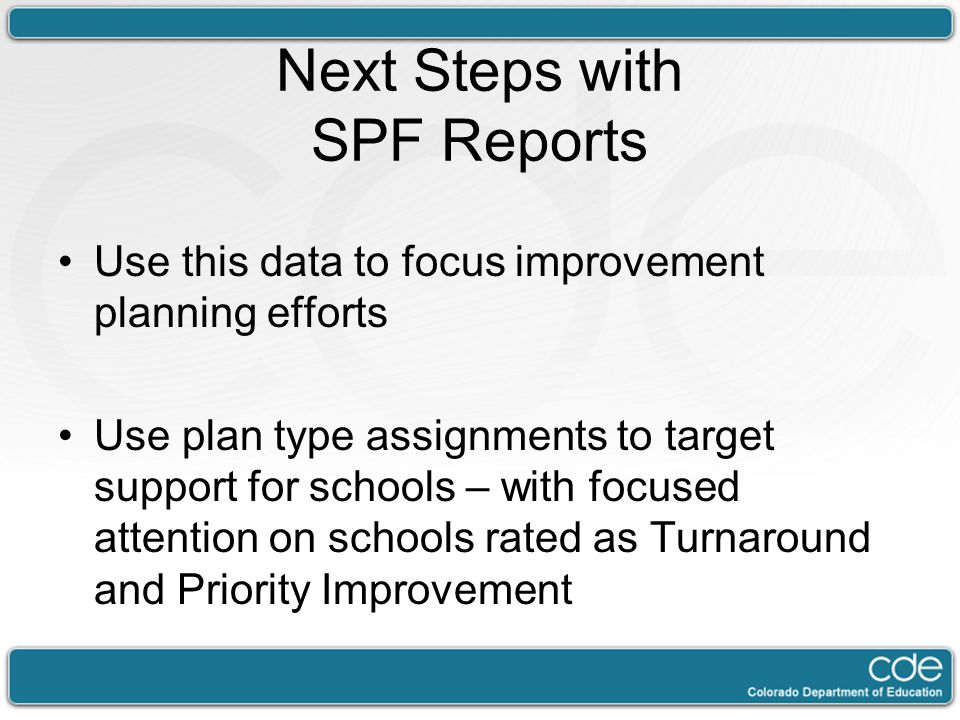 Next Steps with SPF Reports Use this data to focus improvement planning efforts Use plan type assignments to target support for schools – with focused attention on schools rated as Turnaround and Priority Improvement