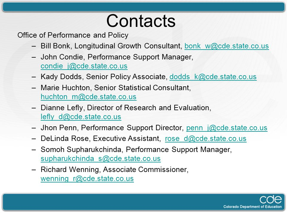 Contacts Office of Performance and Policy –Bill Bonk, Longitudinal Growth Consultant, bonk_w@cde.state.co.usbonk_w@cde.state.co.us –John Condie, Performance Support Manager, condie_j@cde.state.co.us condie_j@cde.state.co.us –Kady Dodds, Senior Policy Associate, dodds_k@cde.state.co.usdodds_k@cde.state.co.us –Marie Huchton, Senior Statistical Consultant, huchton_m@cde.state.co.us huchton_m@cde.state.co.us –Dianne Lefly, Director of Research and Evaluation, lefly_d@cde.state.co.us lefly_d@cde.state.co.us –Jhon Penn, Performance Support Director, penn_j@cde.state.co.uspenn_j@cde.state.co.us –DeLinda Rose, Executive Assistant, rose_d@cde.state.co.usrose_d@cde.state.co.us –Somoh Supharukchinda, Performance Support Manager, supharukchinda_s@cde.state.co.us supharukchinda_s@cde.state.co.us –Richard Wenning, Associate Commissioner, wenning_r@cde.state.co.us wenning_r@cde.state.co.us