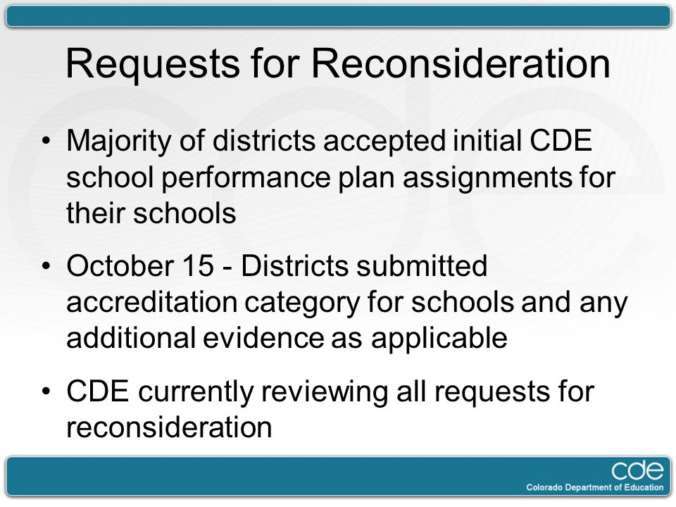 Requests for Reconsideration Majority of districts accepted initial CDE school performance plan assignments for their schools October 15 - Districts submitted accreditation category for schools and any additional evidence as applicable CDE currently reviewing all requests for reconsideration