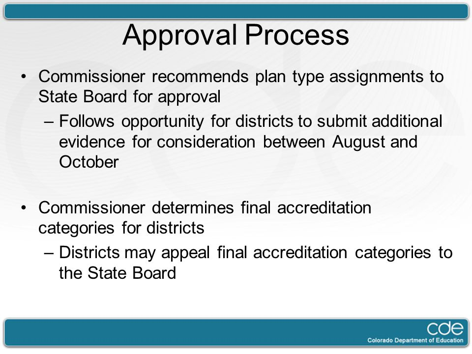 Approval Process Commissioner recommends plan type assignments to State Board for approval –Follows opportunity for districts to submit additional evidence for consideration between August and October Commissioner determines final accreditation categories for districts –Districts may appeal final accreditation categories to the State Board