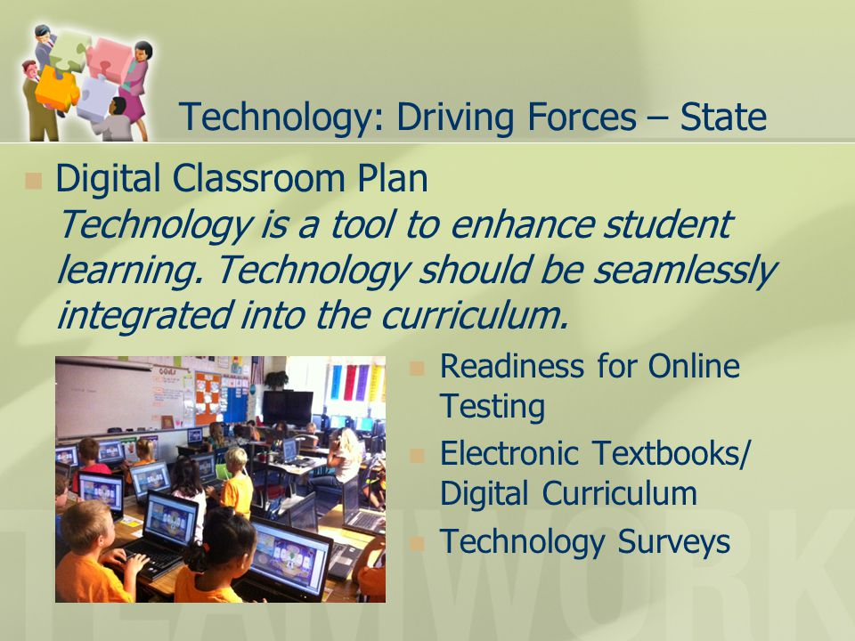 Technology: Driving Forces – State Digital Classroom Plan Technology is a tool to enhance student learning.