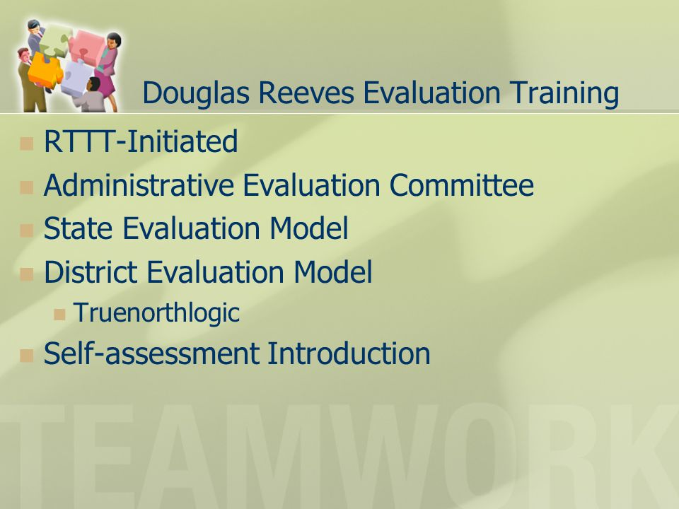 Douglas Reeves Evaluation Training RTTT-Initiated Administrative Evaluation Committee State Evaluation Model District Evaluation Model Truenorthlogic Self-assessment Introduction