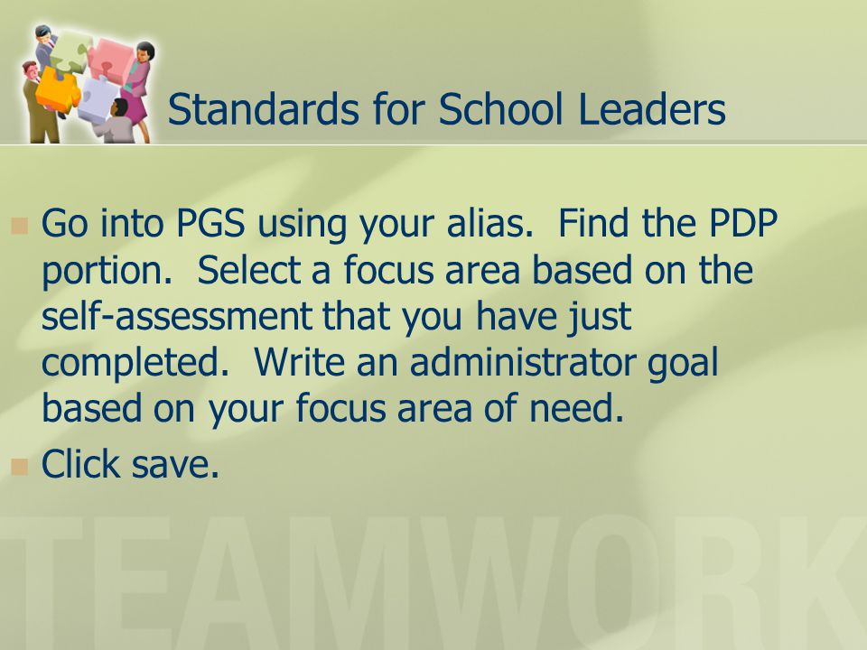 Standards for School Leaders Go into PGS using your alias. Find the PDP portion. Select a focus area based on the self-assessment that you have just c