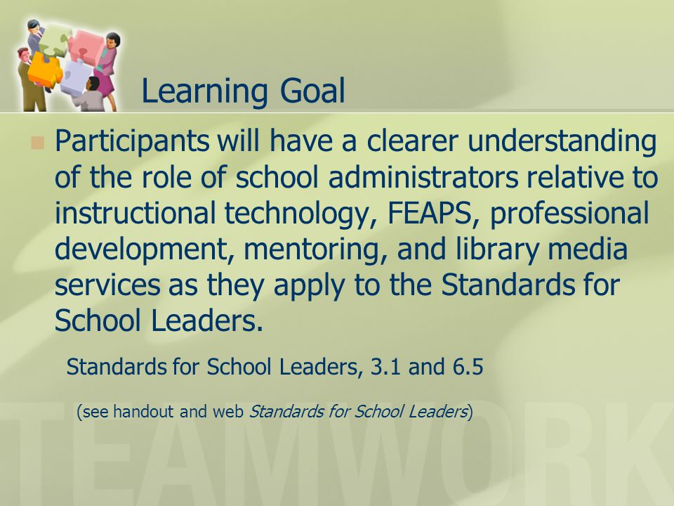 Learning Goal Participants will have a clearer understanding of the role of school administrators relative to instructional technology, FEAPS, professional development, mentoring, and library media services as they apply to the Standards for School Leaders.