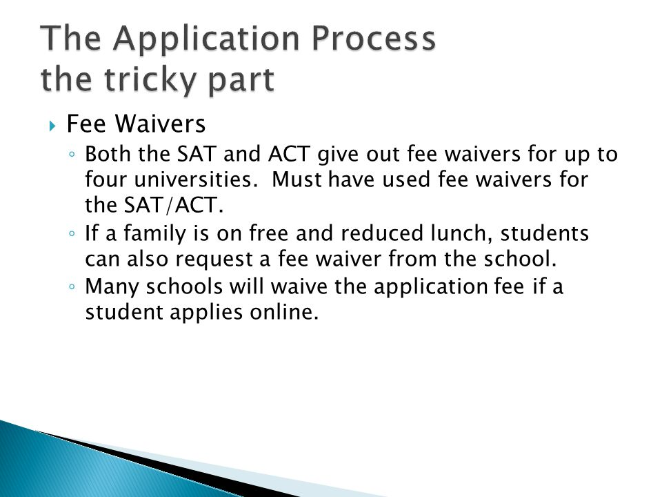  Fee Waivers ◦ Both the SAT and ACT give out fee waivers for up to four universities.
