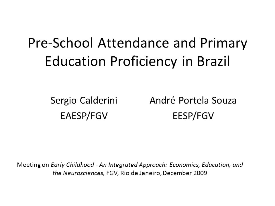 Pre-School Attendance and Primary Education Proficiency in Brazil Meeting on Early Childhood - An Integrated Approach: Economics, Education, and the Neurosciences, FGV, Rio de Janeiro, December 2009 Sergio Calderini EAESP/FGV André Portela Souza EESP/FGV