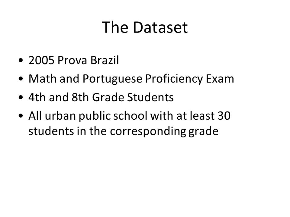 The Dataset 2005 Prova Brazil Math and Portuguese Proficiency Exam 4th and 8th Grade Students All urban public school with at least 30 students in the corresponding grade