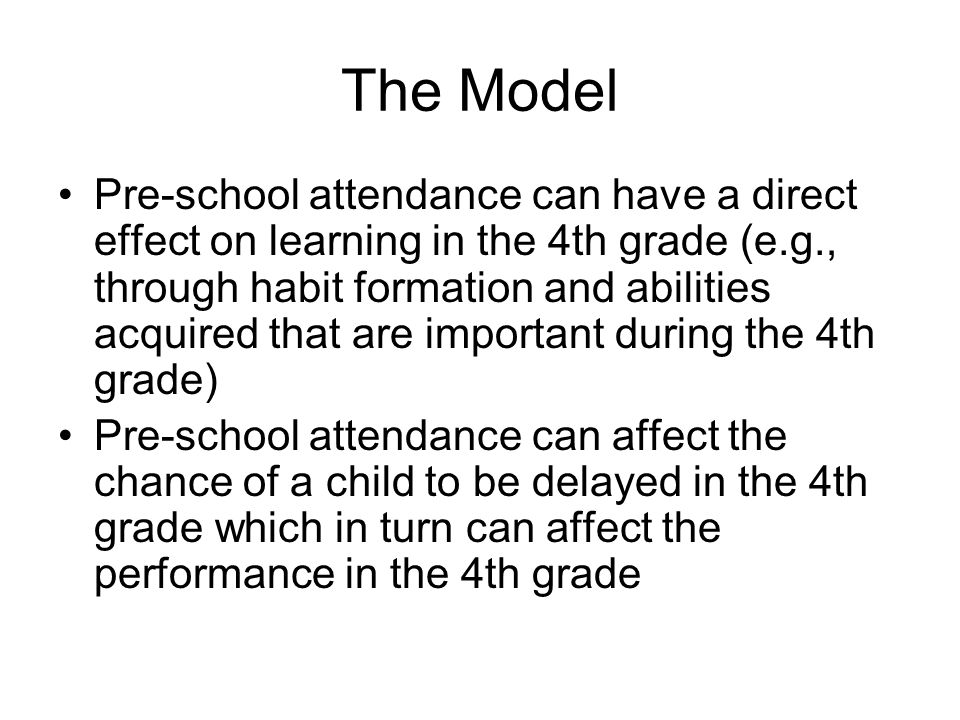 The Model Pre-school attendance can have a direct effect on learning in the 4th grade (e.g., through habit formation and abilities acquired that are important during the 4th grade) Pre-school attendance can affect the chance of a child to be delayed in the 4th grade which in turn can affect the performance in the 4th grade