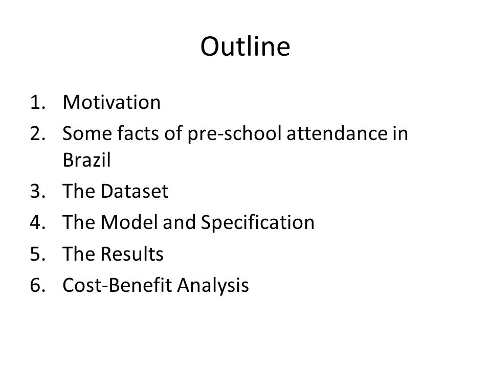 Outline 1.Motivation 2.Some facts of pre-school attendance in Brazil 3.The Dataset 4.The Model and Specification 5.The Results 6.Cost-Benefit Analysis