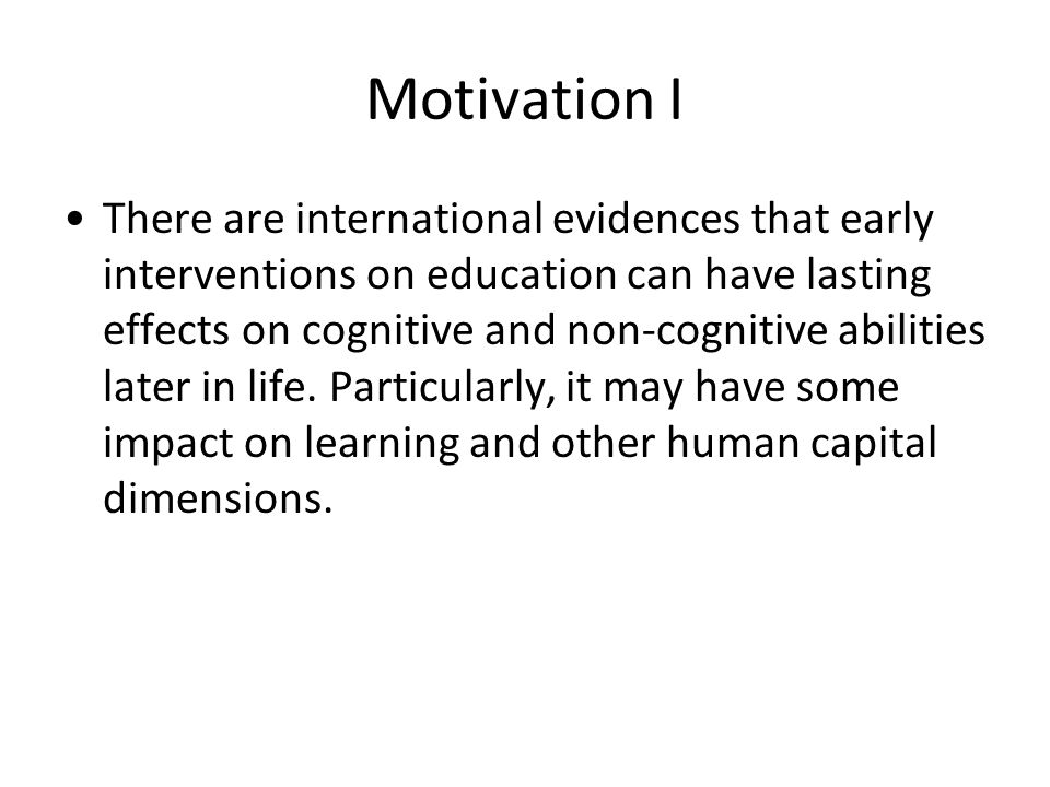 Motivation I There are international evidences that early interventions on education can have lasting effects on cognitive and non-cognitive abilities later in life.