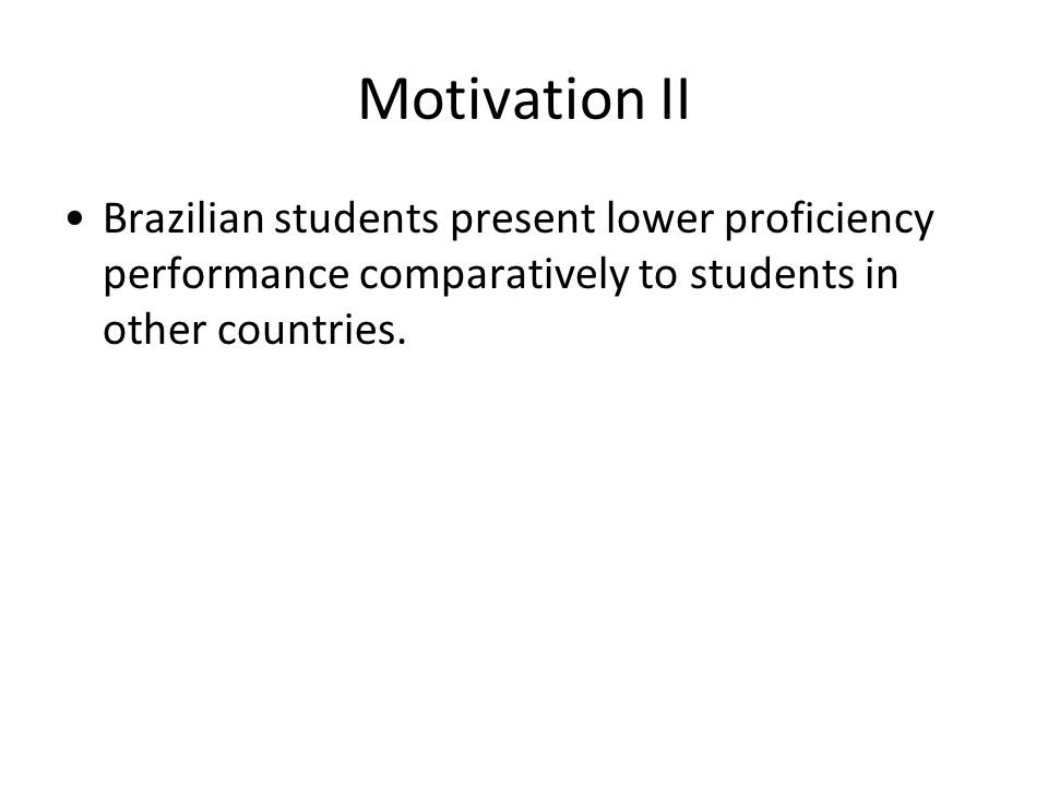 Motivation II Brazilian students present lower proficiency performance comparatively to students in other countries.