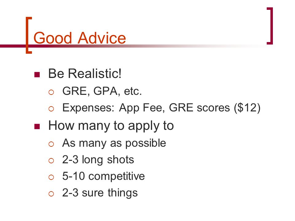 Good Advice Be Realistic.  GRE, GPA, etc.