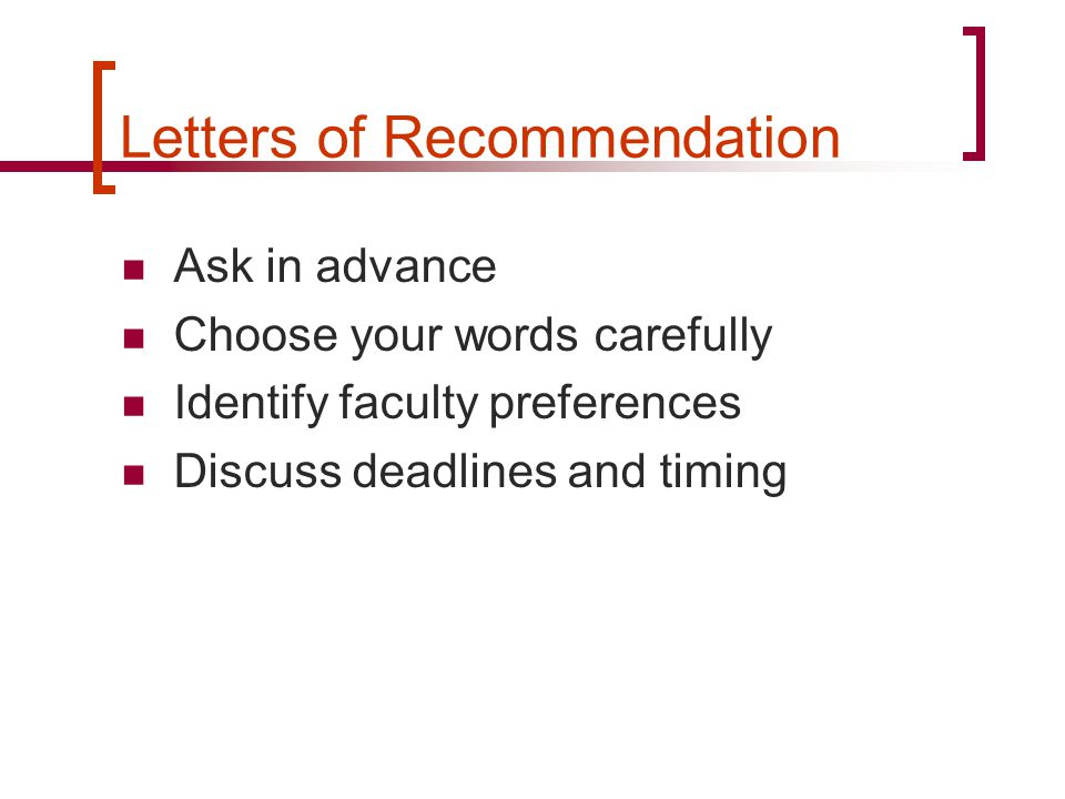 Letters of Recommendation Ask in advance Choose your words carefully Identify faculty preferences Discuss deadlines and timing