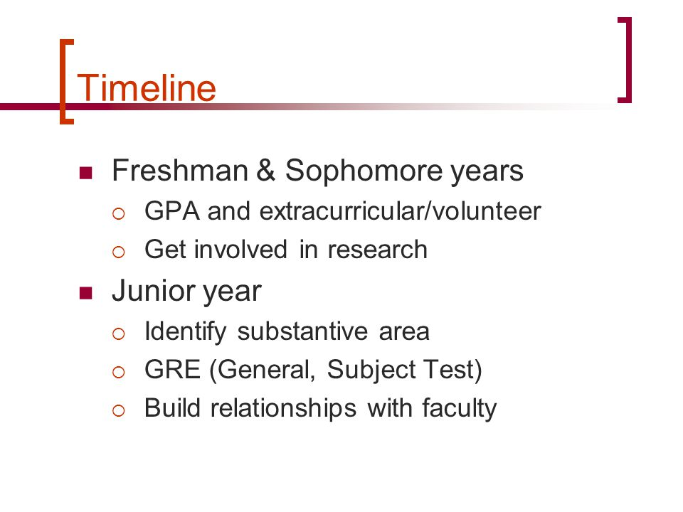 Timeline Freshman & Sophomore years  GPA and extracurricular/volunteer  Get involved in research Junior year  Identify substantive area  GRE (General, Subject Test)  Build relationships with faculty