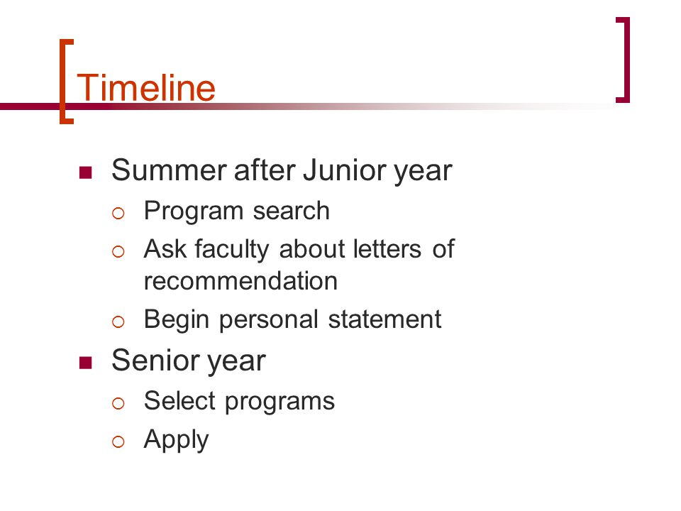 Timeline Summer after Junior year  Program search  Ask faculty about letters of recommendation  Begin personal statement Senior year  Select programs  Apply